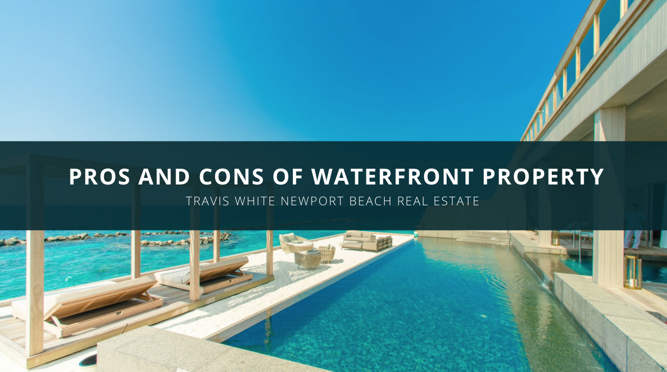 Travis White Newport Beach Real Estate Discusses Pros and Cons of Waterfront Property